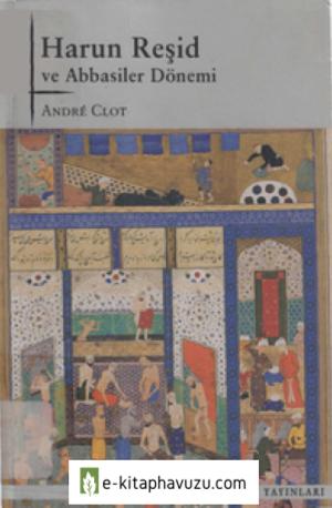 Andre Clot - Harun Reşid Ve Abbasiler Dönemi - Tarih Vakfı Yurt Yayınları