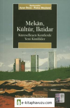 Ayşe Öncü - Petra Weyland - Mekan, Kültür, İktidar (Küreselleşen Kentlerde Yeni Kimlikler)
